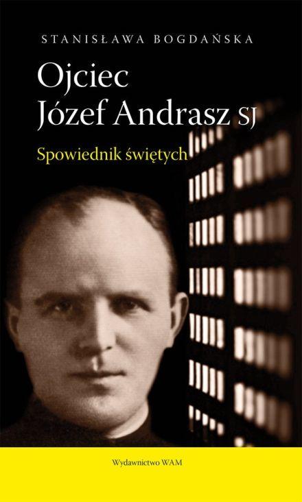 """""""Ojciec Józef Andrasz SJ. Spowiednik świętych"""" – Stanisława Bogdańska"""