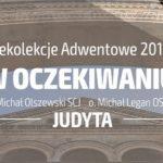 """Rekolekcje adwentowe """"w Oczekiwaniu"""" - Odcinek 4: Judyta - Ks. Michał Olszewski SCJ i o. Michał Legan OSPPE"""